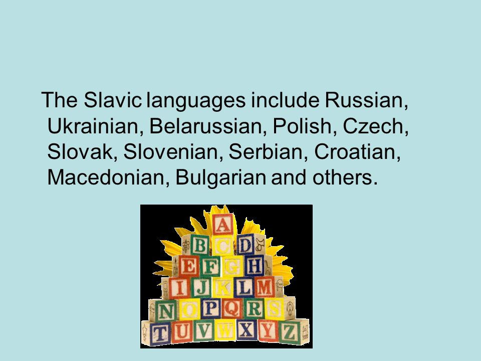 The Slavic languages include Russian, Ukrainian, Belarussian, Polish, Czech, Slovak, Slovenian, Serbian, Croatian, Macedonian, Bulgarian and others.