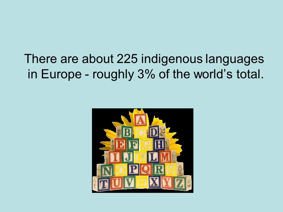 There are about 225 indigenous languages in Europe - roughly 3% of the worlds total.