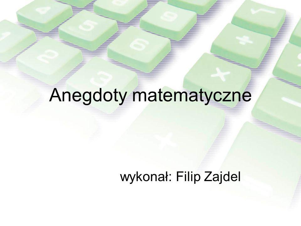 Anegdoty matematyczne wykonał: Filip Zajdel
