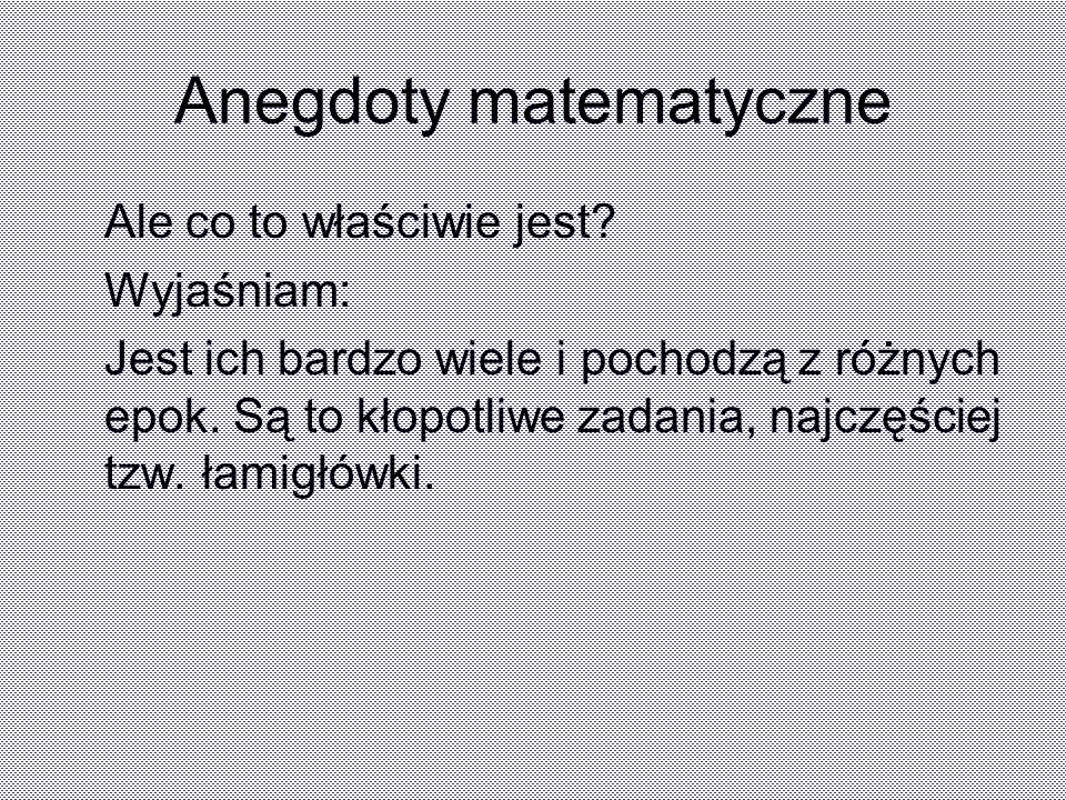 Anegdoty matematyczne Ale co to właściwie jest? Wyjaśniam: Jest ich bardzo wiele i pochodzą z różnych epok. Są to kłopotliwe zadania, najczęściej tzw.