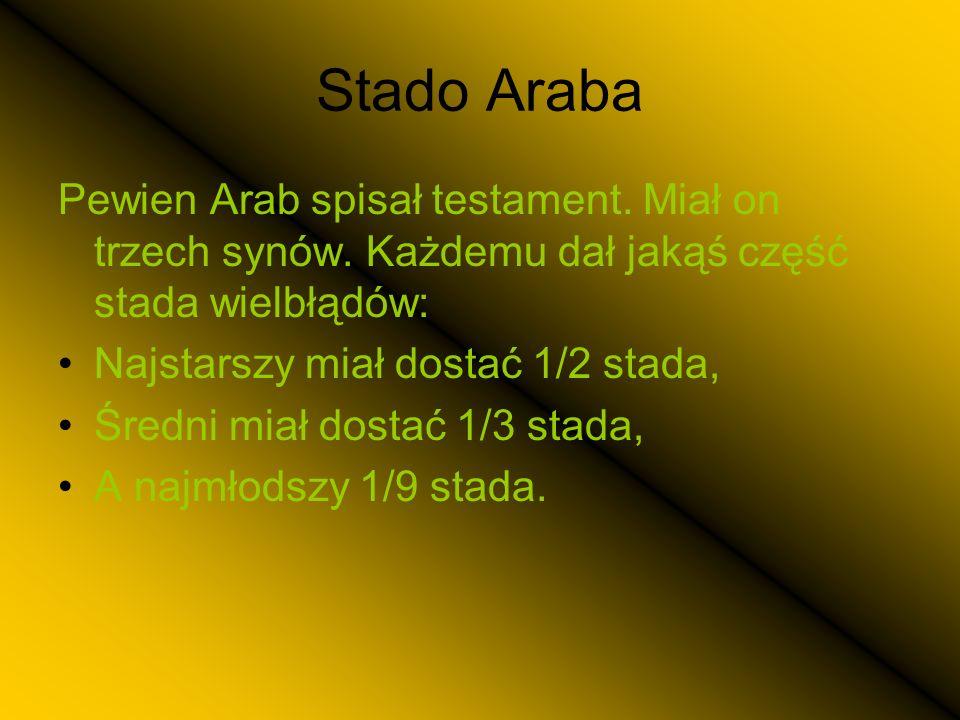 Stado Araba Pewien Arab spisał testament. Miał on trzech synów. Każdemu dał jakąś część stada wielbłądów: Najstarszy miał dostać 1/2 stada, Średni mia