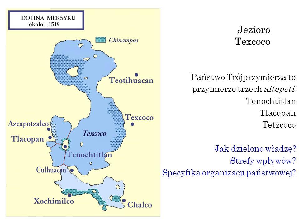 Jezioro Texcoco Państwo Trójprzymierza to przymierze trzech altepetl: Tenochtitlan Tlacopan Tetzcoco Jak dzielono władzę? Strefy wpływów? Specyfika or