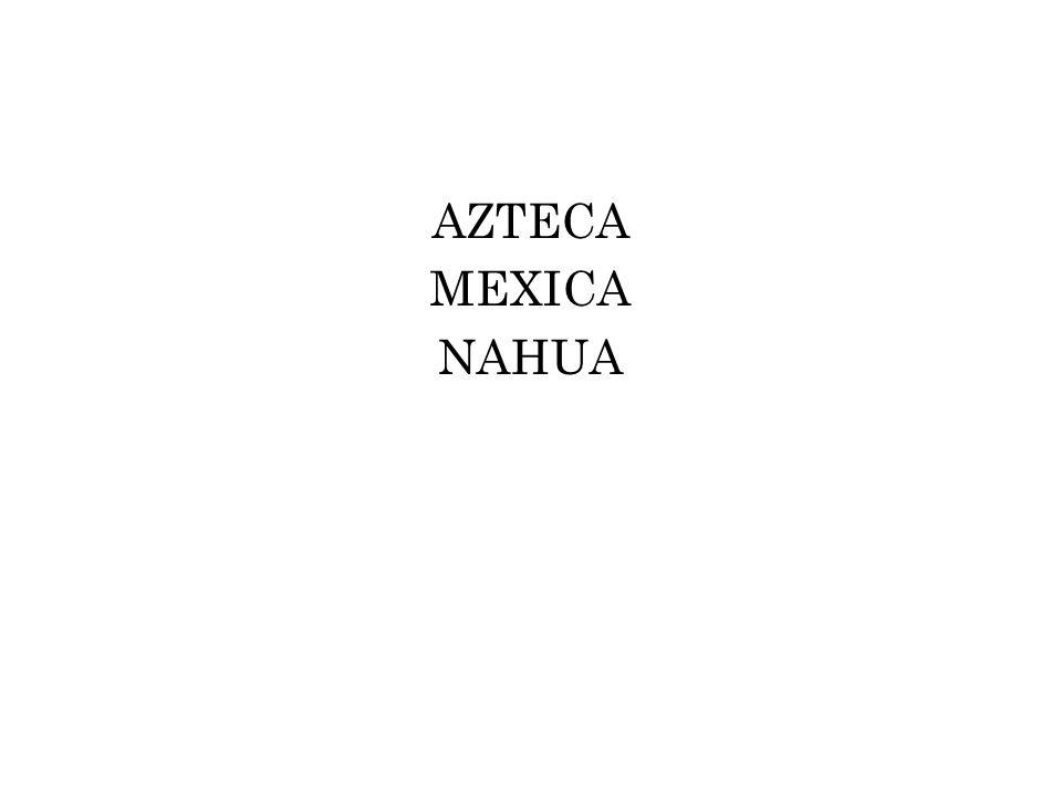 AZTECA - określenie, którym grupy migrujące z Aztlan nazywały same siebie zanim przybyły do Doliny Meksyku (ludzie z Aztlan) - określenie zastosowane przez Aleksandra von Humboldta w pracach wydawanych po zakończeniu podróży do Ameryki (1799-1804); powtórzone i wprowadzone do nauki w XIX wieku NAHUA Grupa etniczno – językowa, posługująca się dialektem nahuatl – lingua franca obszaru Centralnego Meksyku w okresie post-klasycznym