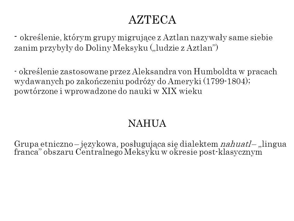 AZTECA - określenie, którym grupy migrujące z Aztlan nazywały same siebie zanim przybyły do Doliny Meksyku (ludzie z Aztlan) - określenie zastosowane