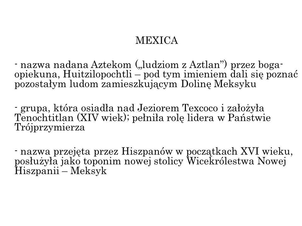 MEXICA - nazwa nadana Aztekom (ludziom z Aztlan) przez boga- opiekuna, Huitzilopochtli – pod tym imieniem dali się poznać pozostałym ludom zamieszkują
