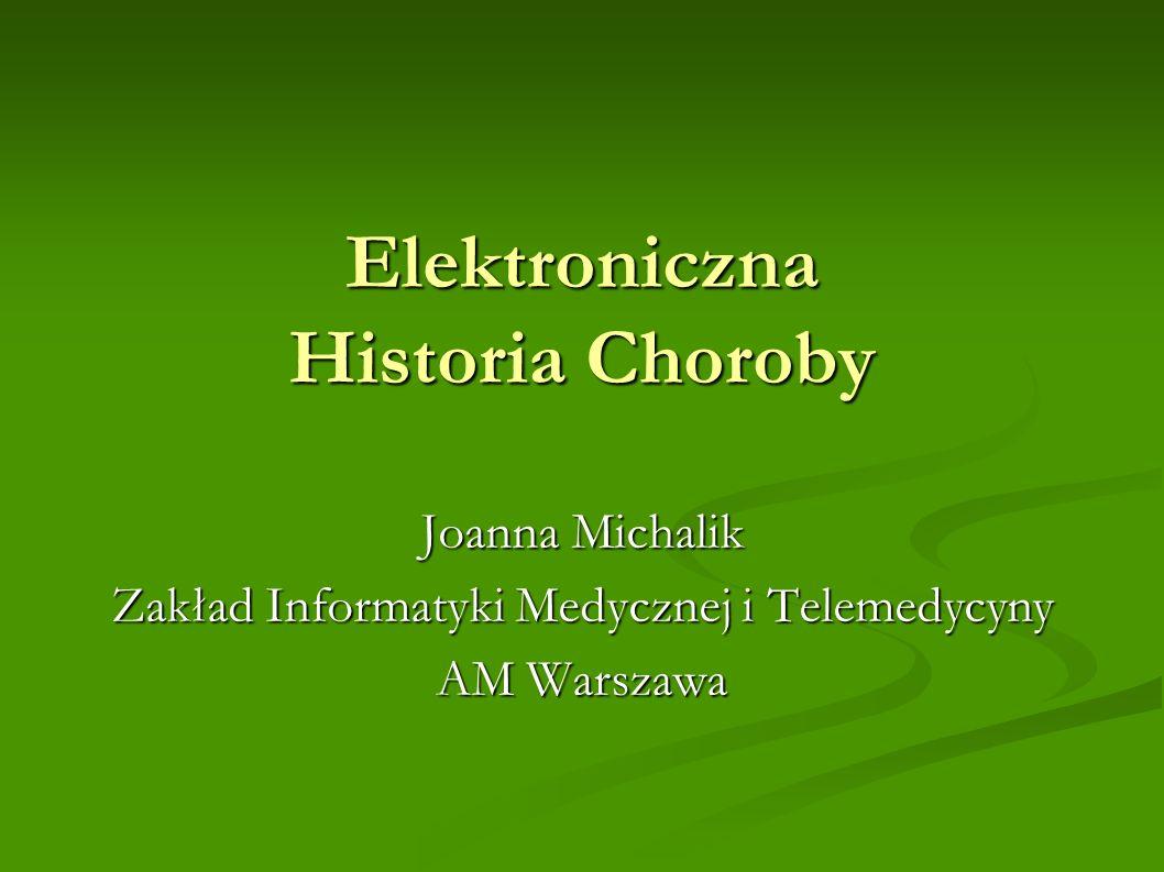 Elektroniczna Historia Choroby Joanna Michalik Zakład Informatyki Medycznej i Telemedycyny AM Warszawa