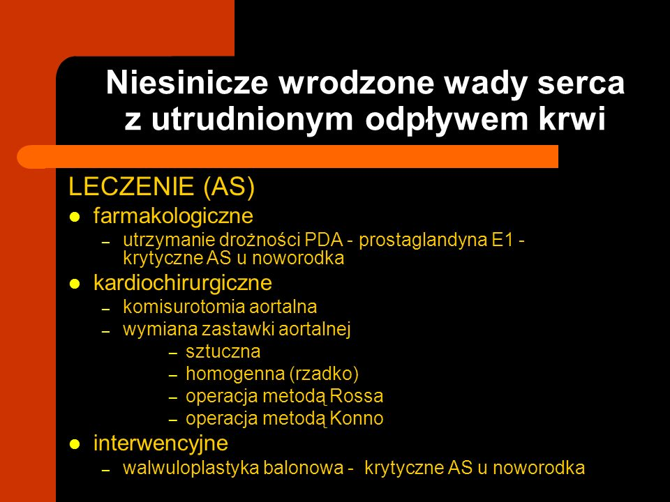 Niesinicze wrodzone wady serca z utrudnionym odpływem krwi LECZENIE (AS) farmakologiczne – utrzymanie drożności PDA - prostaglandyna E1 - krytyczne AS