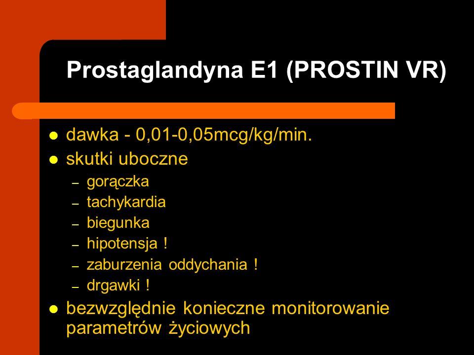 Prostaglandyna E1 (PROSTIN VR) dawka - 0,01-0,05mcg/kg/min. skutki uboczne – gorączka – tachykardia – biegunka – hipotensja ! – zaburzenia oddychania