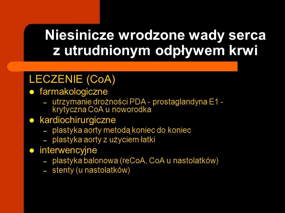 Niesinicze wrodzone wady serca z utrudnionym odpływem krwi LECZENIE (CoA) farmakologiczne – utrzymanie drożności PDA - prostaglandyna E1 - krytyczna C