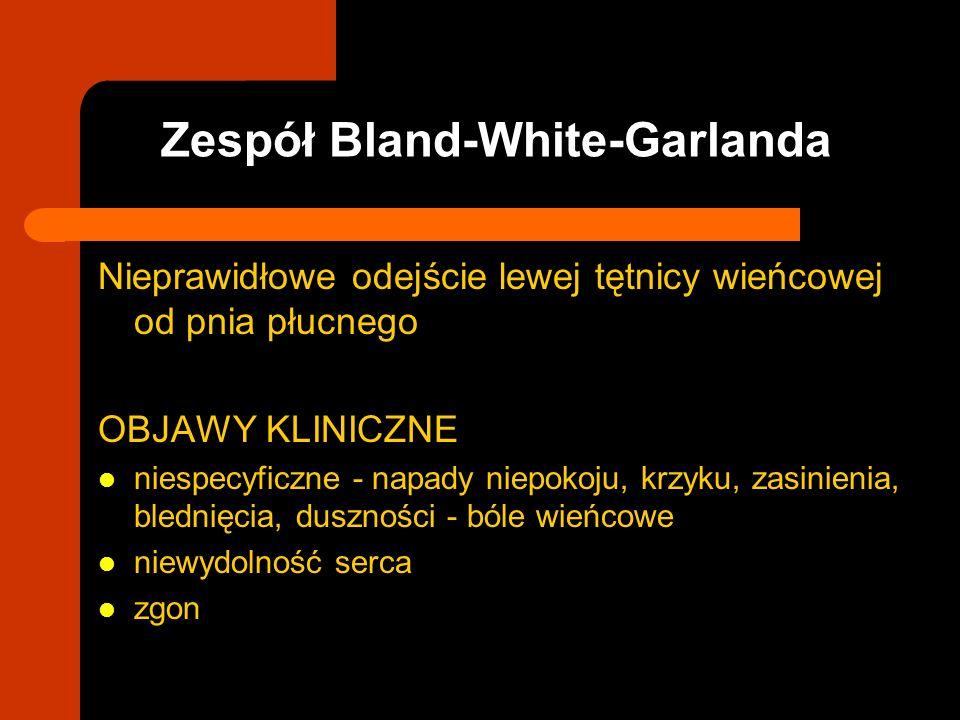 Zespół Bland-White-Garlanda Nieprawidłowe odejście lewej tętnicy wieńcowej od pnia płucnego OBJAWY KLINICZNE niespecyficzne - napady niepokoju, krzyku