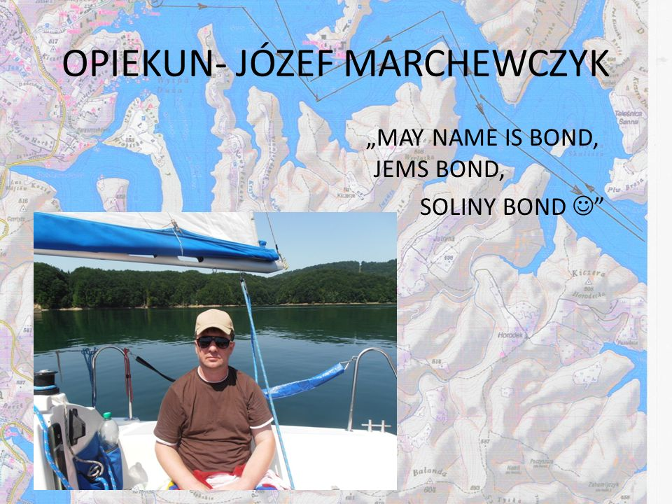 OPIEKUN- JÓZEF MARCHEWCZYK MAY NAME IS BOND, JEMS BOND, SOLINY BOND