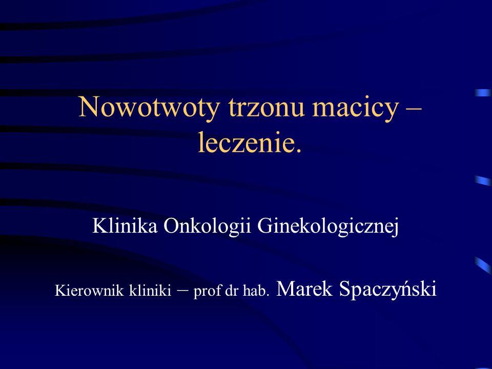 Nowotwoty trzonu macicy – leczenie. Klinika Onkologii Ginekologicznej Kierownik kliniki – prof dr hab. Marek Spaczyński