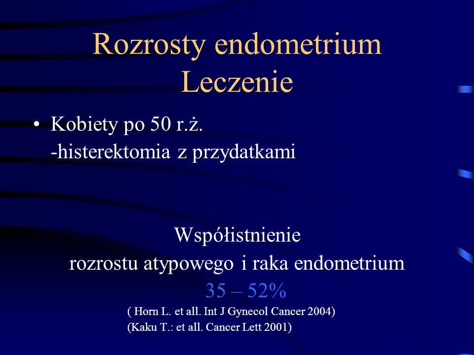 Rozrosty endometrium Leczenie Kobiety po 50 r.ż. -histerektomia z przydatkami Współistnienie rozrostu atypowego i raka endometrium 35 – 52% ( Horn L.