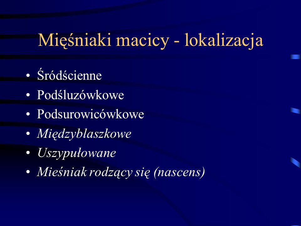 Mięśniaki macicy - lokalizacja Śródścienne Podśluzówkowe Podsurowicówkowe Międzyblaszkowe Uszypułowane Mieśniak rodzący się (nascens)