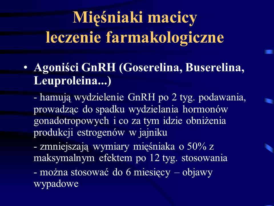 Mięśniaki macicy leczenie farmakologiczne Agoniści GnRH (Goserelina, Buserelina, Leuproleina...) - hamują wydzielenie GnRH po 2 tyg. podawania, prowad