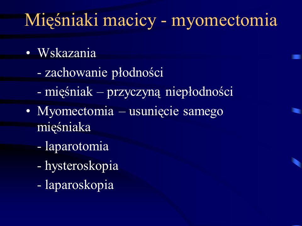 Mięśniaki macicy - myomectomia Wskazania - zachowanie płodności - mięśniak – przyczyną niepłodności Myomectomia – usunięcie samego mięśniaka - laparot