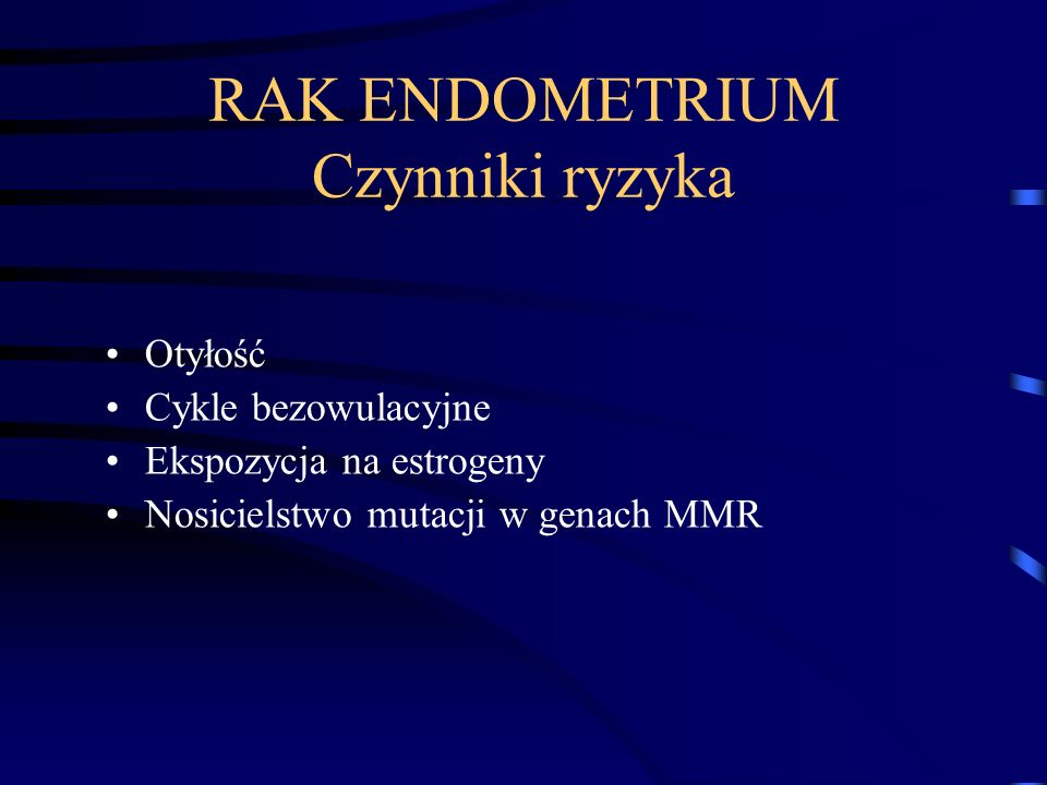 RAK ENDOMETRIUM Epidemiologia Najczęściej rozwija się sporadycznie – chorują kobiety po menopauzie Rodzinnie występujący rak endometrium -zespół Lynch II (mutacje genów MSH2, MLH1, PMS1 i in.) - zespół MSH6 - występuje u kobiet młodszych
