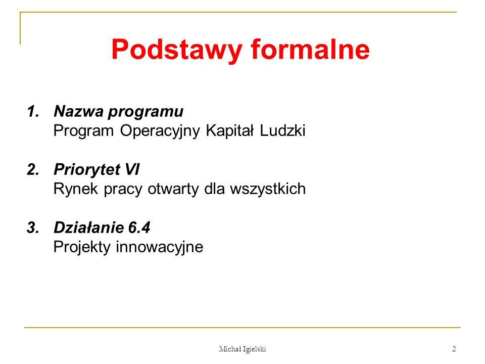 Michał Igielski 2 Podstawy formalne 1.Nazwa programu Program Operacyjny Kapitał Ludzki 2.Priorytet VI Rynek pracy otwarty dla wszystkich 3.Działanie 6
