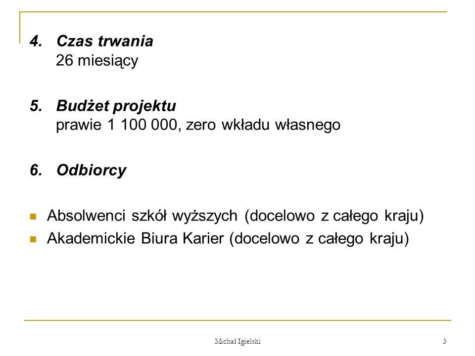 Michał Igielski 3 4.Czas trwania 26 miesiący 5.Budżet projektu prawie 1 100 000, zero wkładu własnego 6.Odbiorcy Absolwenci szkół wyższych (docelowo z