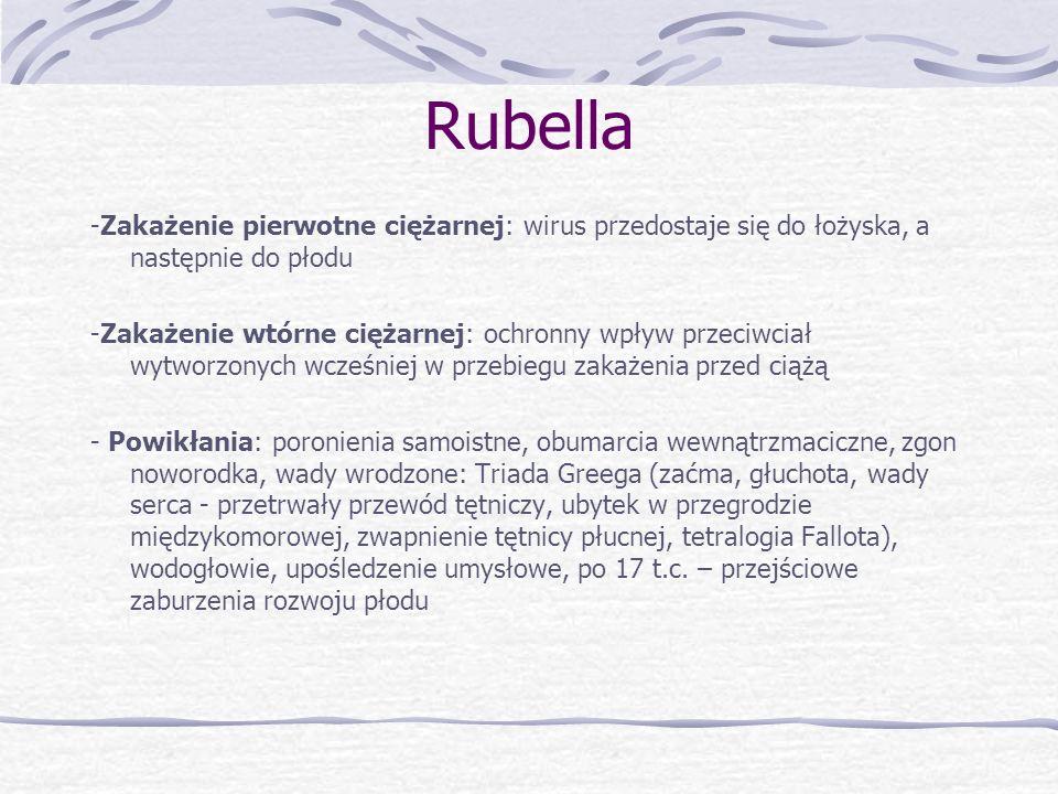 Rubella Diagnostyka: Izolacja wirusa z krwiobiegu, gardła, dróg rodnych, stawów Badania serologiczne: test zahamowania hemaglutynacji, oznaczanie poziomu przeciwciał IgM oraz IgG Profilaktyka Podanie immunoglobulin u kobiet seronegatywnych przed upływem 8 dni od zakażenia (przed wystąpieniem wiremii) Szczepienia ochronne – żywe, atenuowane wirusy Polecane okresy szczepień – wiek około 15 miesięcy, 13-14 lat, wiek rozrodczy u seronegatywnych kobiet