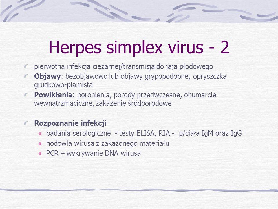 Herpes simplex virus rekomendacje: w przypadku zakażenia pierwotnego lub ostrego zakażenia wtórnego - leki przeciwwirusowe – Acyclovir (miejscowo - krem, doustnie 5 x dziennie 200mg przez 10 dni lub dożylnie w przypadku infekcji wielonarządowej) poród drogami natury, jeśli brak zmian w okolicy genitalnej w przypadku zmian w okolicy płciowej lub ostrego zakażenia – rozwiązanie cięciem cesarskim