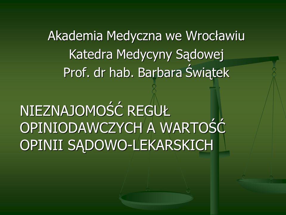 Akademia Medyczna we Wrocławiu Katedra Medycyny Sądowej Prof. dr hab. Barbara Świątek NIEZNAJOMOŚĆ REGUŁ OPINIODAWCZYCH A WARTOŚĆ OPINII SĄDOWO-LEKARS