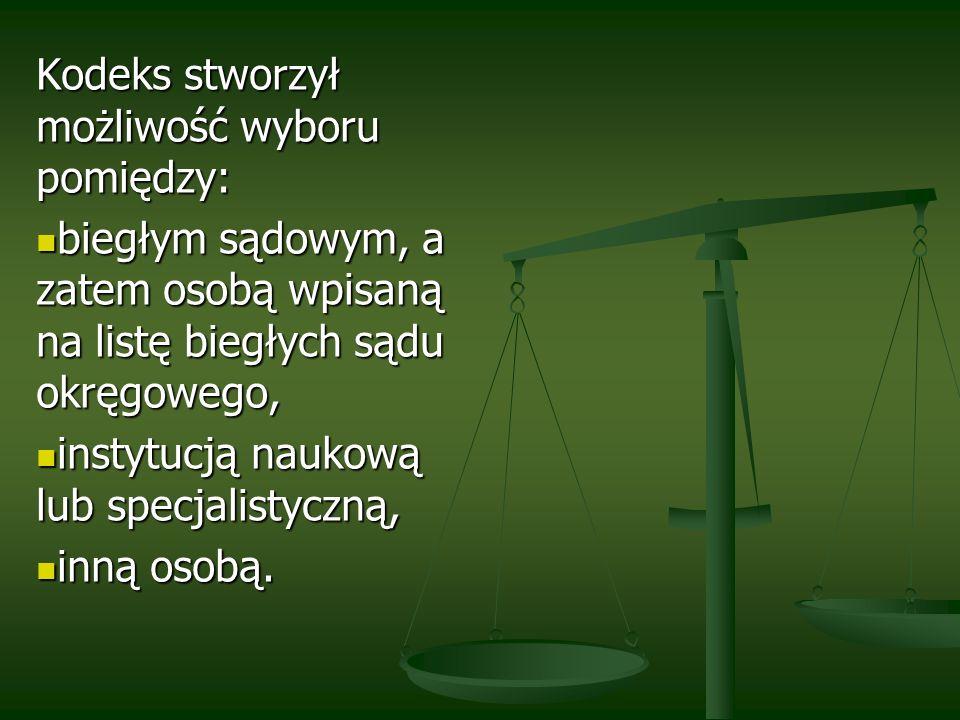 Kodeks stworzył możliwość wyboru pomiędzy: biegłym sądowym, a zatem osobą wpisaną na listę biegłych sądu okręgowego, biegłym sądowym, a zatem osobą wp