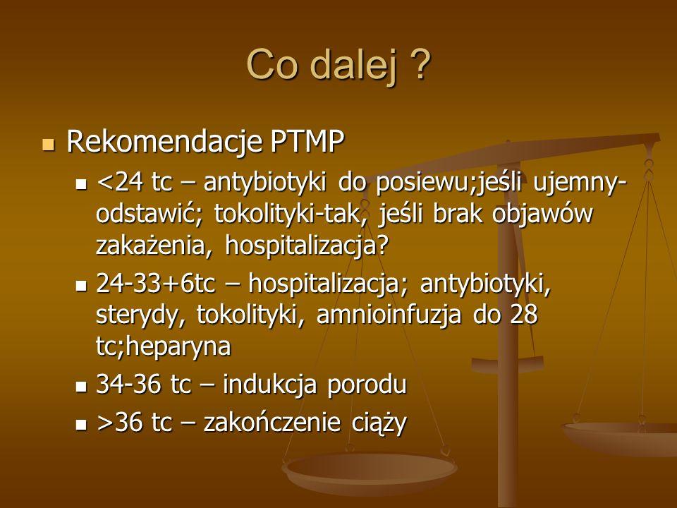 Co dalej ? Rekomendacje PTMP Rekomendacje PTMP <24 tc – antybiotyki do posiewu;jeśli ujemny- odstawić; tokolityki-tak, jeśli brak objawów zakażenia, h