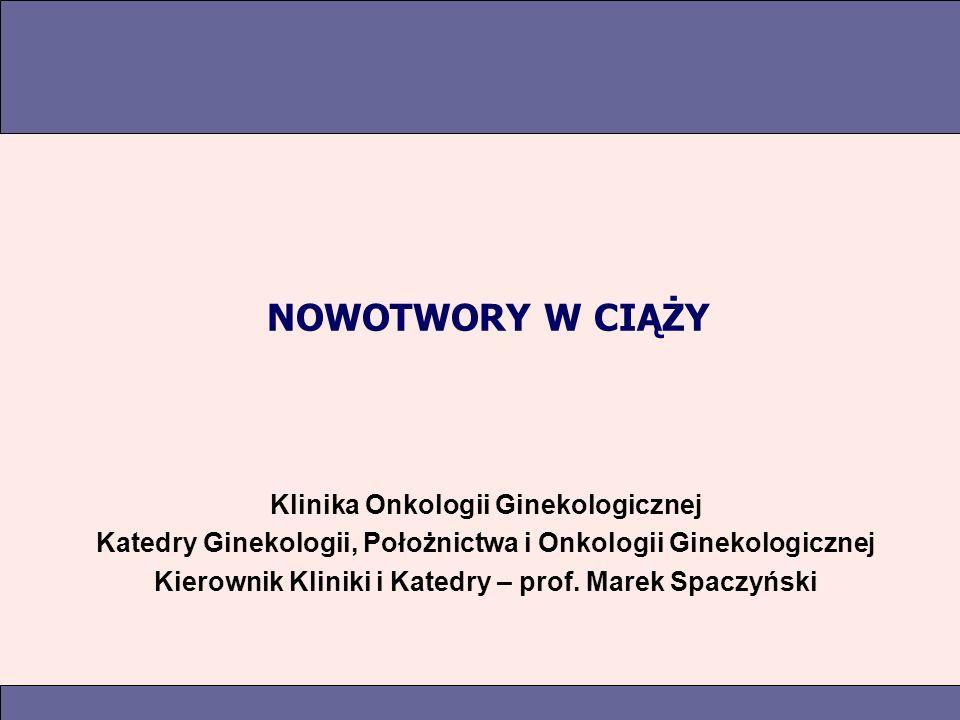 NOWOTWORY W CIĄŻY Klinika Onkologii Ginekologicznej Katedry Ginekologii, Położnictwa i Onkologii Ginekologicznej Kierownik Kliniki i Katedry – prof.
