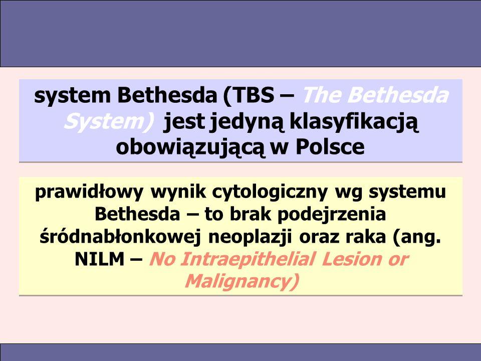 system Bethesda (TBS – The Bethesda System) jest jedyną klasyfikacją obowiązującą w Polsce prawidłowy wynik cytologiczny wg systemu Bethesda – to brak podejrzenia śródnabłonkowej neoplazji oraz raka (ang.