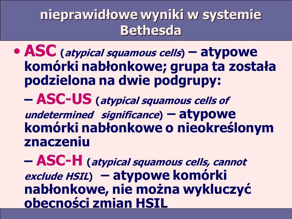 nieprawidłowe wyniki w systemie Bethesda ASC (atypical squamous cells) – atypowe komórki nabłonkowe; grupa ta została podzielona na dwie podgrupy: – ASC-US (atypical squamous cells of undetermined significance) – atypowe komórki nabłonkowe o nieokreślonym znaczeniu – ASC-H (atypical squamous cells, cannot exclude HSIL) – atypowe komórki nabłonkowe, nie można wykluczyć obecności zmian HSIL