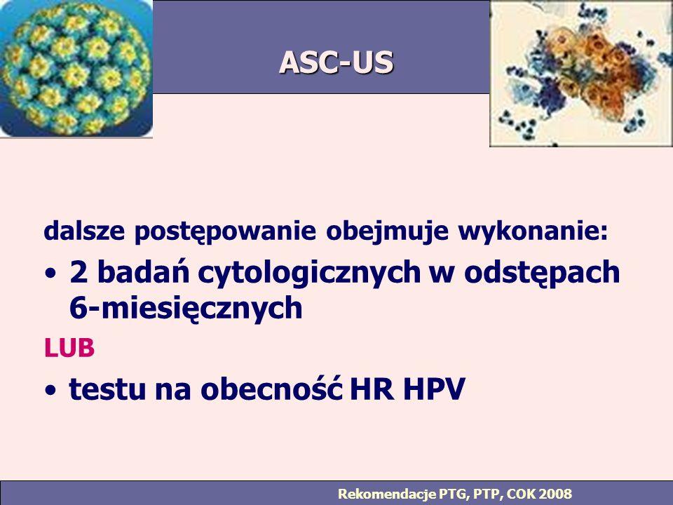 ASC-US dalsze postępowanie obejmuje wykonanie: 2 badań cytologicznych w odstępach 6-miesięcznych LUB testu na obecność HR HPV Rekomendacje PTG, PTP, COK 2008