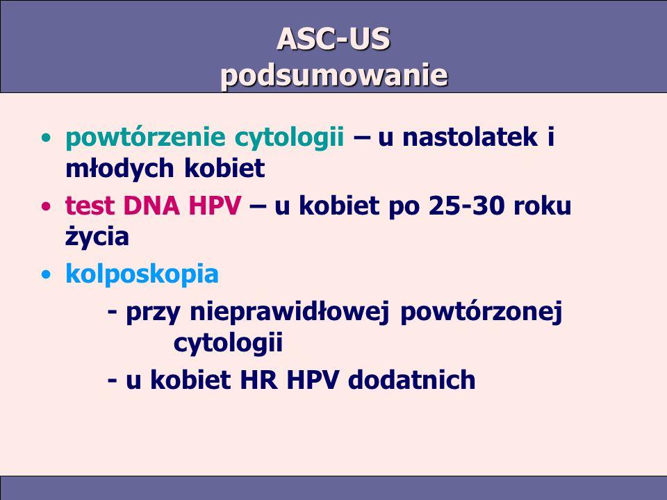 ASC-US podsumowanie powtórzenie cytologii – u nastolatek i młodych kobiet test DNA HPV – u kobiet po 25-30 roku życia kolposkopia - przy nieprawidłowej powtórzonej cytologii - u kobiet HR HPV dodatnich