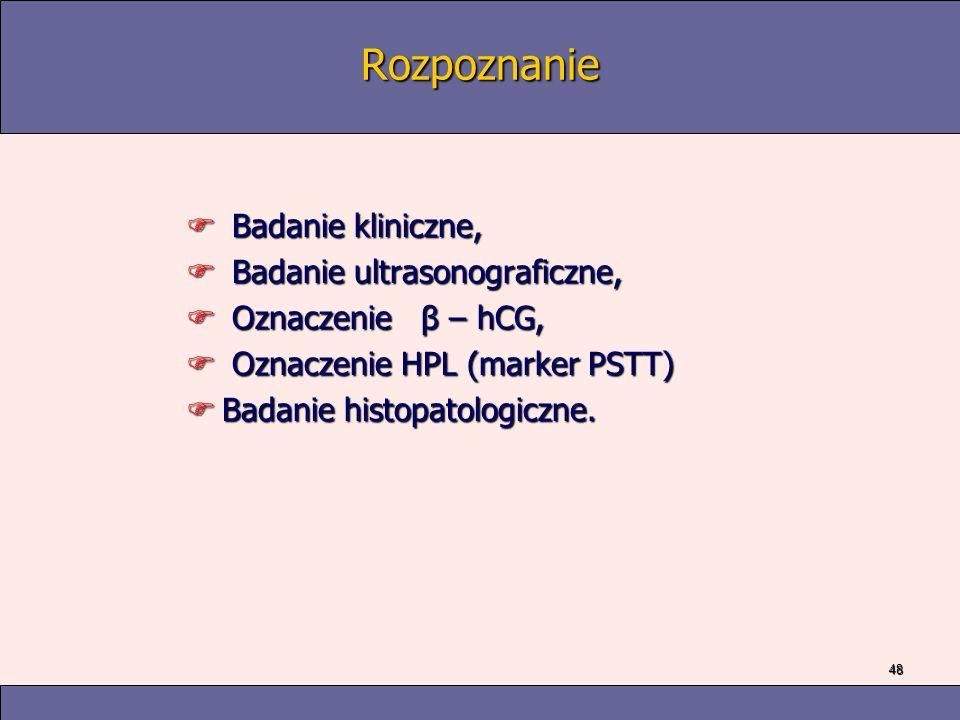 48 Rozpoznanie F Badanie kliniczne, F Badanie ultrasonograficzne, F Oznaczenie β – hCG, F Oznaczenie HPL (marker PSTT) FBadanie histopatologiczne.