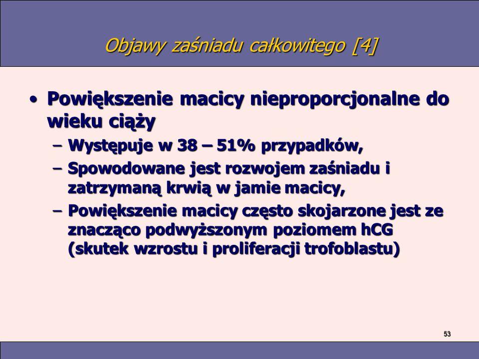 53 Objawy zaśniadu całkowitego [4] Powiększenie macicy nieproporcjonalne do wieku ciążyPowiększenie macicy nieproporcjonalne do wieku ciąży –Występuje w 38 – 51% przypadków, –Spowodowane jest rozwojem zaśniadu i zatrzymaną krwią w jamie macicy, –Powiększenie macicy często skojarzone jest ze znacząco podwyższonym poziomem hCG (skutek wzrostu i proliferacji trofoblastu)