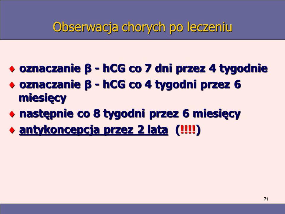 71 Obserwacja chorych po leczeniu oznaczanie β - hCG co 7 dni przez 4 tygodnie oznaczanie β - hCG co 7 dni przez 4 tygodnie oznaczanie β - hCG co 4 tygodni przez 6 miesięcy oznaczanie β - hCG co 4 tygodni przez 6 miesięcy następnie co 8 tygodni przez 6 miesięcy następnie co 8 tygodni przez 6 miesięcy antykoncepcja przez 2 lata (!!!!) antykoncepcja przez 2 lata (!!!!)