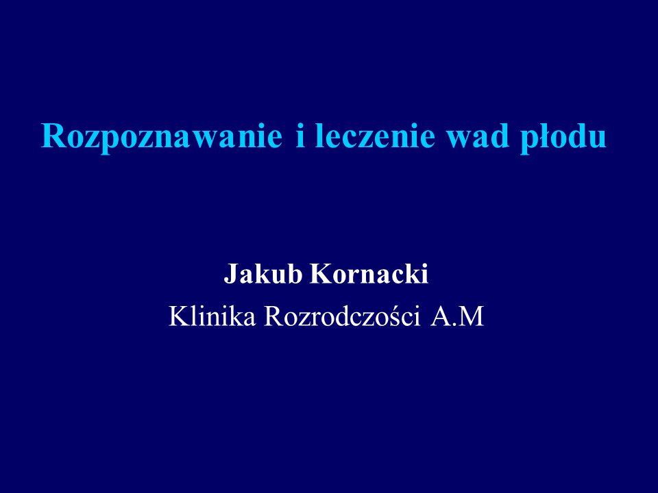 Rozpoznawanie i leczenie wad płodu Jakub Kornacki Klinika Rozrodczości A.M