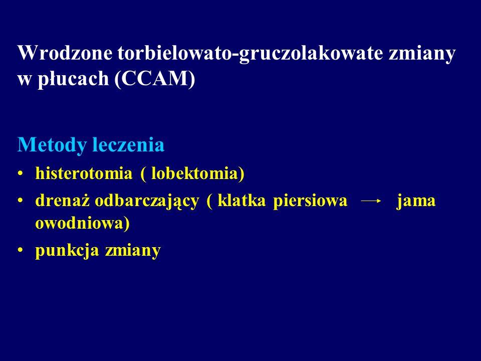 Wrodzone torbielowato-gruczolakowate zmiany w płucach (CCAM) Metody leczenia histerotomia ( lobektomia) drenaż odbarczający ( klatka piersiowa jama ow