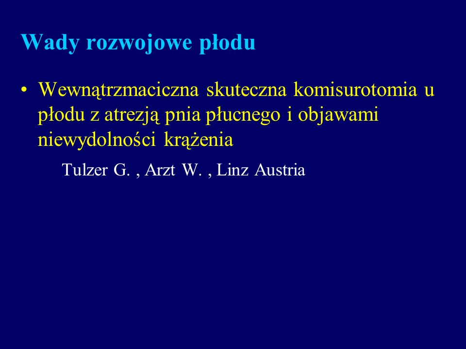 Wady rozwojowe płodu Wewnątrzmaciczna skuteczna komisurotomia u płodu z atrezją pnia płucnego i objawami niewydolności krążenia Tulzer G., Arzt W., Li