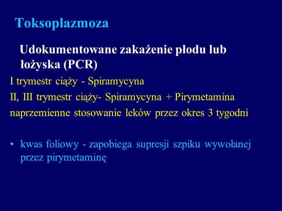 Toksoplazmoza Udokumentowane zakażenie płodu lub łożyska (PCR) I trymestr ciąży - Spiramycyna II, III trymestr ciąży- Spiramycyna + Pirymetamina naprz