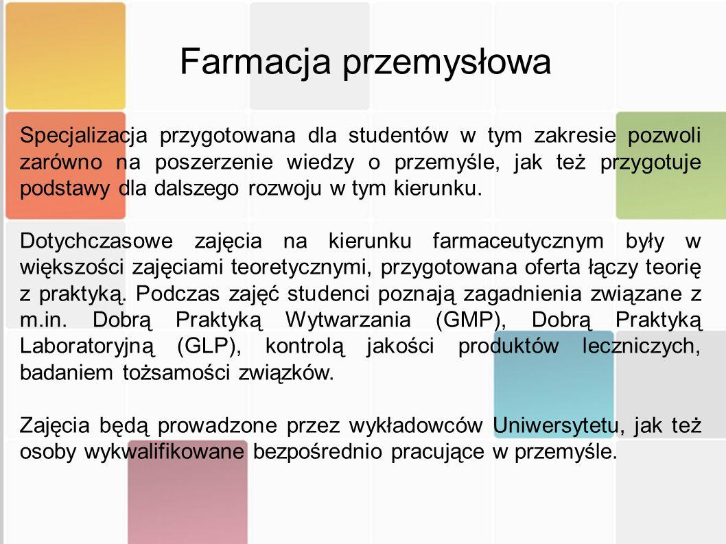 Semestr V (III rok studiów) Procesy walidacyjne w przemyśle Ocena jakości leków Produkcja i kontrola procesów wytwarzania Semestr VI (III rok studiów) Mikrobiologia przemysłowa i produkcja aseptyczna Rola i zadania podmiotu odpowiedzialnego Systemy zarządzania jakością w przemyśle Semestr VII (IV rok studiów) Dobra Praktyka Wytwarzania Produktów Leczniczych System oceny ryzyka w przemyśle farmaceutycznym Wytwarzanie badanych produktów leczniczych Dobra Praktyka Kliniczna Środki uzależniające Aptekarstwo Polskie Tematyka zajęć
