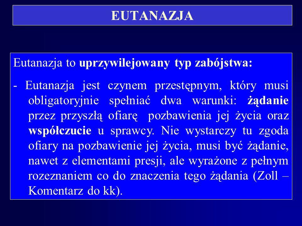 EUTANAZJA Eutanazja to uprzywilejowany typ zabójstwa: - Eutanazja jest czynem przestępnym, który musi obligatoryjnie spełniać dwa warunki: żądanie przez przyszłą ofiarę pozbawienia jej życia oraz współczucie u sprawcy.