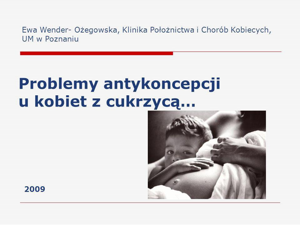 Problemy antykoncepcji u kobiet z cukrzycą… Ewa Wender- Ożegowska, Klinika Położnictwa i Chorób Kobiecych, UM w Poznaniu 2009