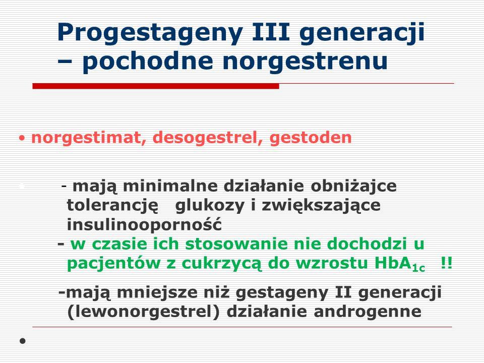 Progestageny III generacji – pochodne norgestrenu norgestimat, desogestrel, gestoden - mają minimalne działanie obniżajce tolerancję glukozy i zwiększające insulinooporność - w czasie ich stosowanie nie dochodzi u pacjentów z cukrzycą do wzrostu HbA 1c !.