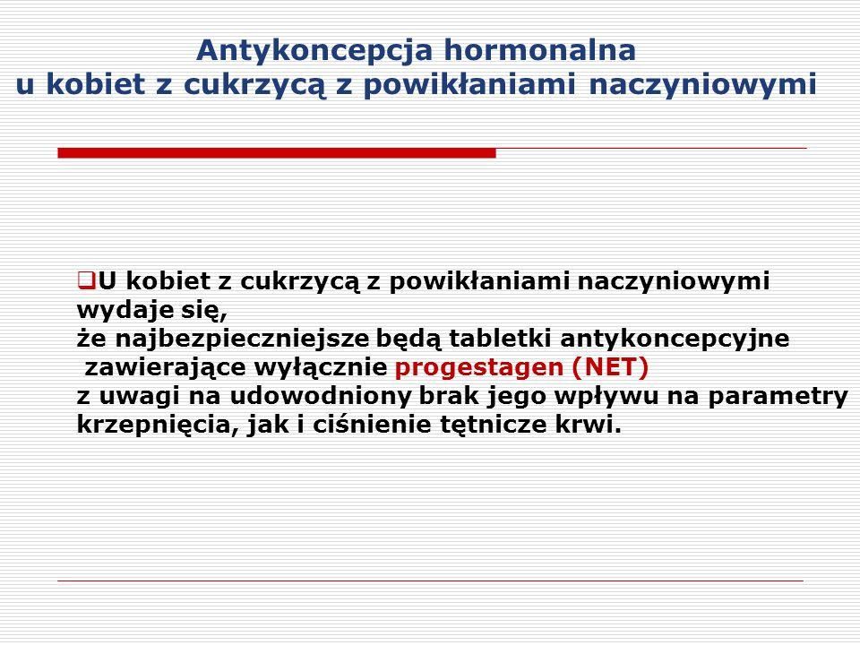 U kobiet z cukrzycą z powikłaniami naczyniowymi wydaje się, że najbezpieczniejsze będą tabletki antykoncepcyjne zawierające wyłącznie progestagen (NET) z uwagi na udowodniony brak jego wpływu na parametry krzepnięcia, jak i ciśnienie tętnicze krwi.