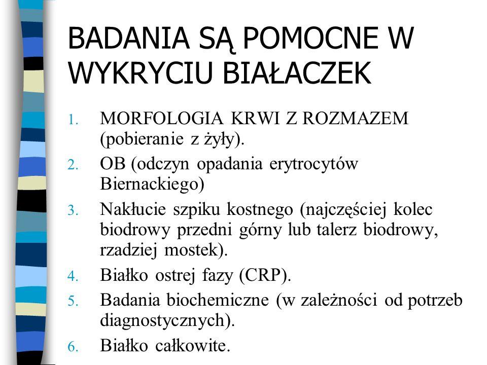 BADANIA SĄ POMOCNE W WYKRYCIU BIAŁACZEK 1. MORFOLOGIA KRWI Z ROZMAZEM (pobieranie z żyły). 2. OB (odczyn opadania erytrocytów Biernackiego) 3. Nakłuci
