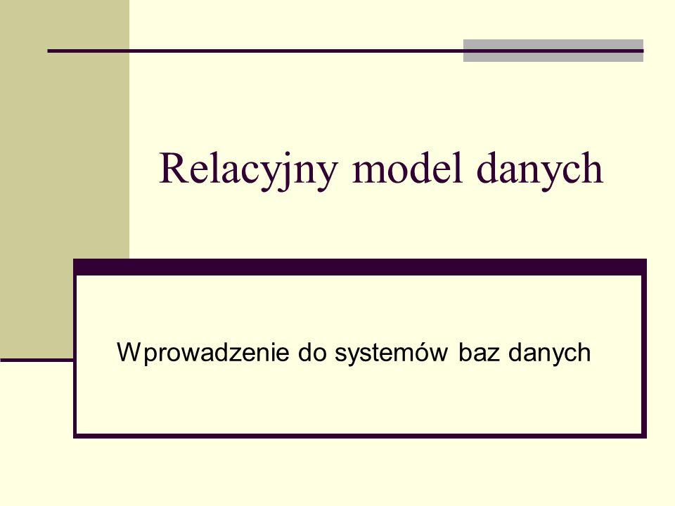 Relacyjny model danych Wprowadzenie do systemów baz danych