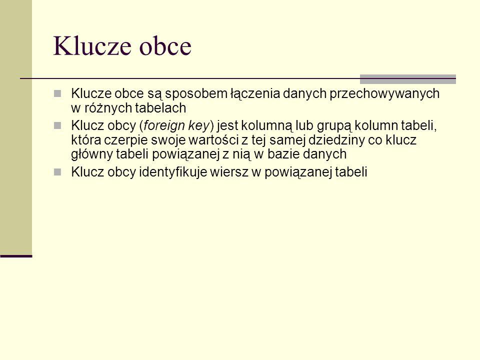 Klucze obce Klucze obce są sposobem łączenia danych przechowywanych w różnych tabelach Klucz obcy (foreign key) jest kolumną lub grupą kolumn tabeli,