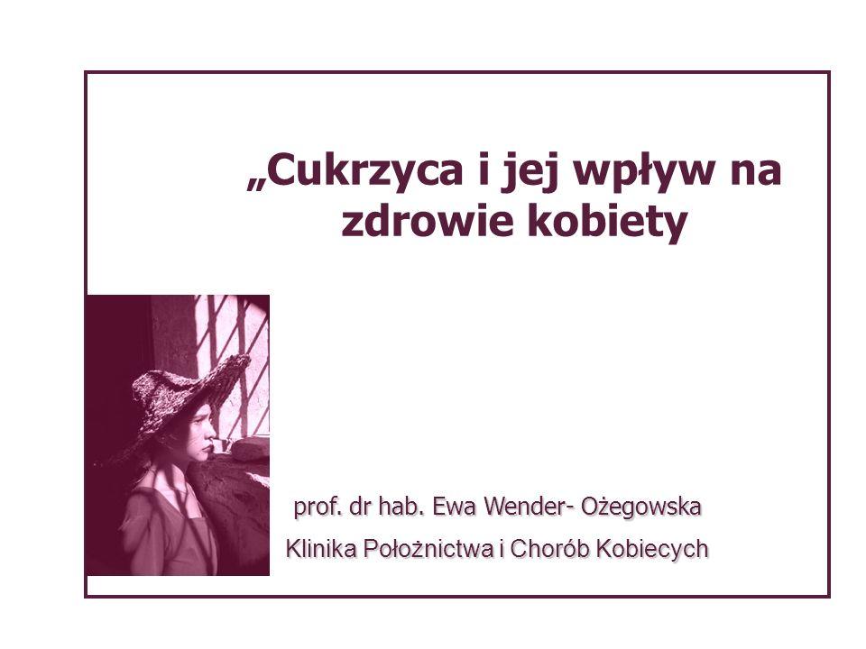 Cukrzyca i jej wpływ na zdrowie kobiety prof. dr hab. Ewa Wender- Ożegowska Klinika Położnictwa i Chorób Kobiecych