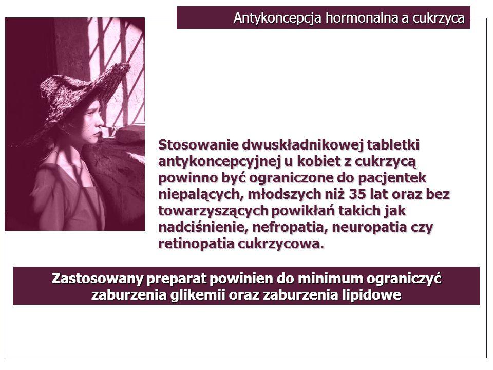 Antykoncepcja hormonalna a cukrzyca Stosowanie dwuskładnikowej tabletki antykoncepcyjnej u kobiet z cukrzycą powinno być ograniczone do pacjentek niep